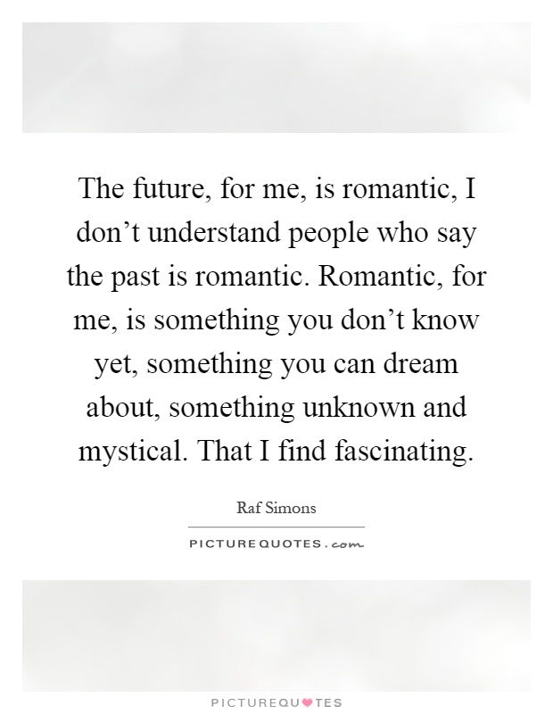 The future, for me, is romantic, I don't understand people who say the past is romantic. Romantic, for me, is something you don't know yet, something you can dream about, something unknown and mystical. That I find fascinating Picture Quote #1