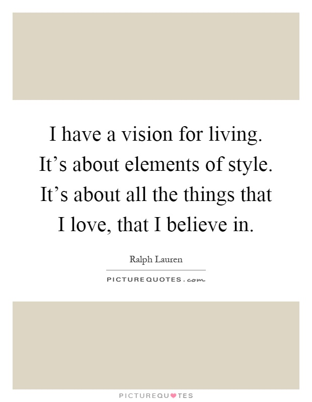 I have a vision for living. It's about elements of style. It's about all the things that I love, that I believe in Picture Quote #1