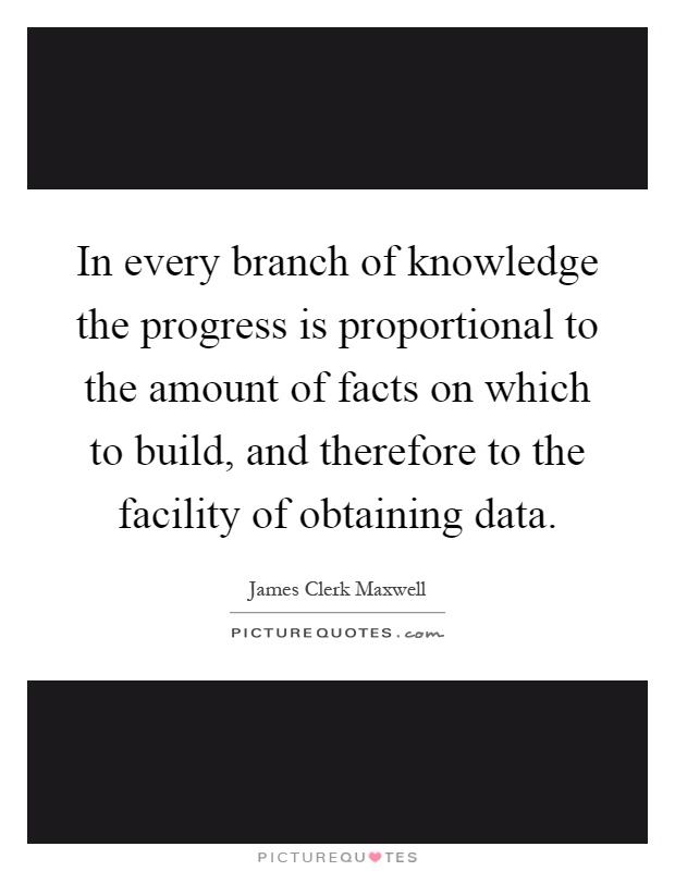 In every branch of knowledge the progress is proportional to the amount of facts on which to build, and therefore to the facility of obtaining data Picture Quote #1