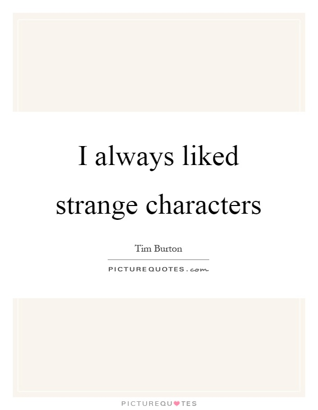 I always liked strange characters Picture Quote #1
