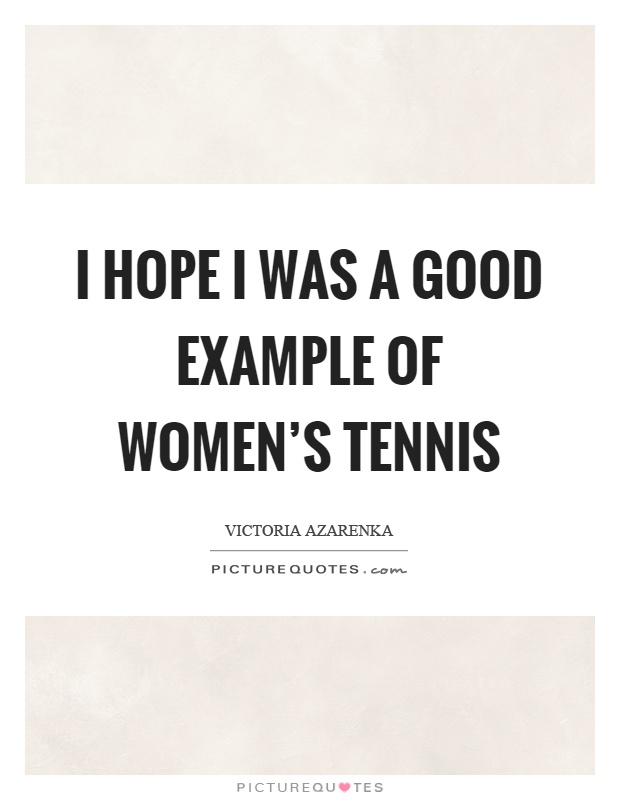 I hope I was a good example of women's tennis Picture Quote #1