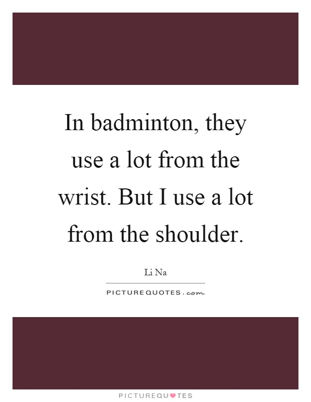 In badminton, they use a lot from the wrist. But I use a lot from the shoulder Picture Quote #1