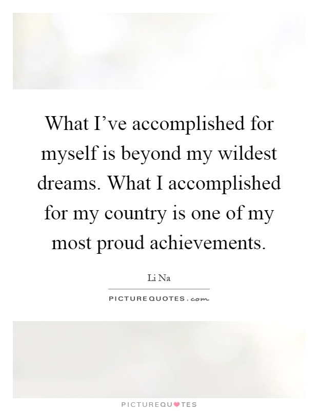 What I've accomplished for myself is beyond my wildest dreams. What I accomplished for my country is one of my most proud achievements Picture Quote #1