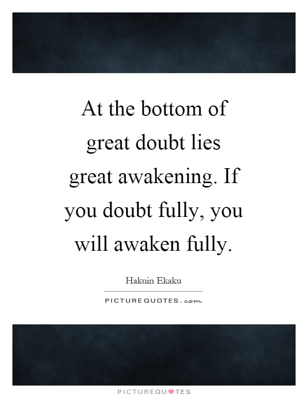 At the bottom of great doubt lies great awakening. If you doubt fully, you will awaken fully Picture Quote #1