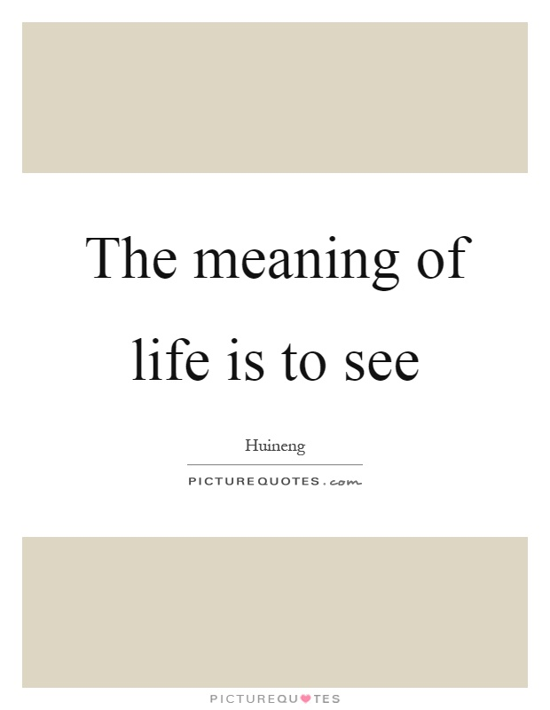 The meaning of life is to see Picture Quote #1