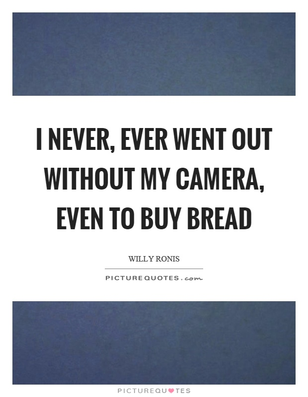 I never, ever went out without my camera, even to buy bread Picture Quote #1