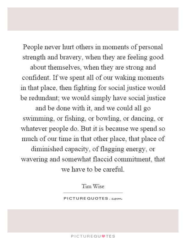 People never hurt others in moments of personal strength and bravery, when they are feeling good about themselves, when they are strong and confident. If we spent all of our waking moments in that place, then fighting for social justice would be redundant; we would simply have social justice and be done with it, and we could all go swimming, or fishing, or bowling, or dancing, or whatever people do. But it is because we spend so much of our time in that other place, that place of diminished capacity, of flagging energy, or wavering and somewhat flaccid commitment, that we have to be careful Picture Quote #1