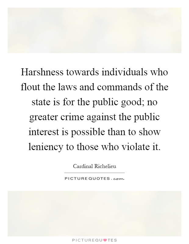Harshness towards individuals who flout the laws and commands of the state is for the public good; no greater crime against the public interest is possible than to show leniency to those who violate it Picture Quote #1