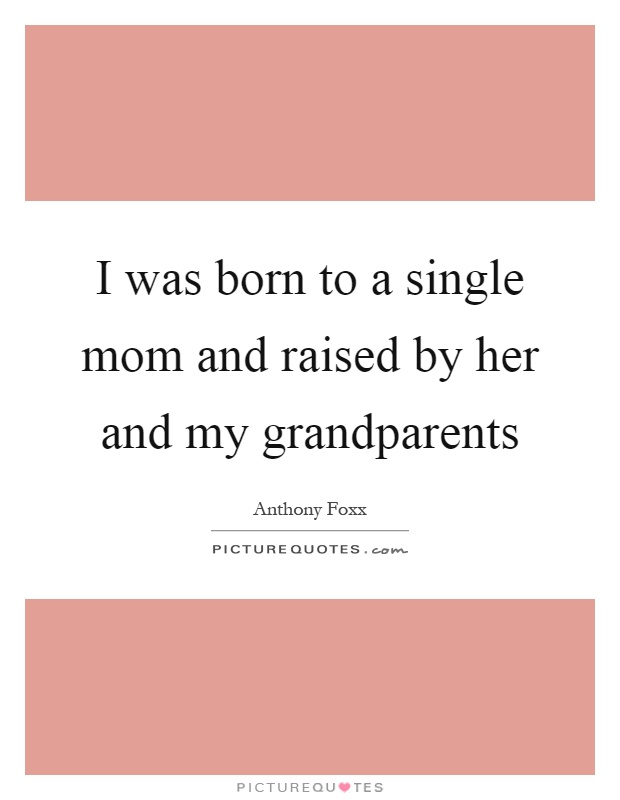 I was born to a single mom and raised by her and my grandparents Picture Quote #1