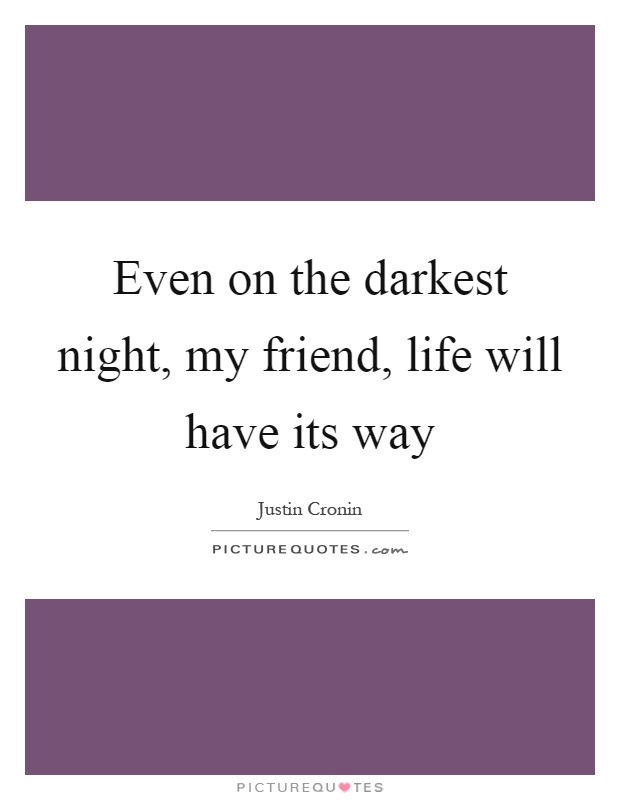 Even on the darkest night, my friend, life will have its way Picture Quote #1