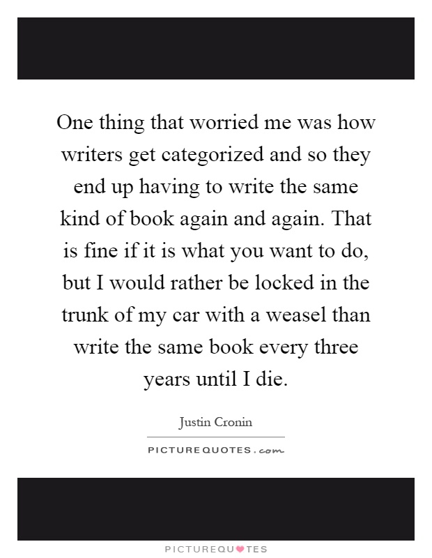 One thing that worried me was how writers get categorized and so they end up having to write the same kind of book again and again. That is fine if it is what you want to do, but I would rather be locked in the trunk of my car with a weasel than write the same book every three years until I die Picture Quote #1