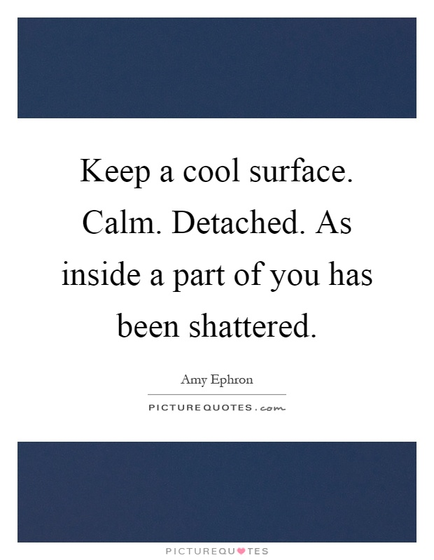 Keep a cool surface. Calm. Detached. As inside a part of you has been shattered Picture Quote #1