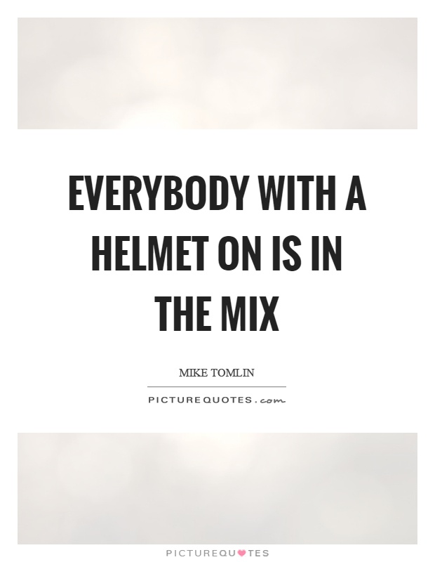 Everybody with a helmet on is in the mix Picture Quote #1