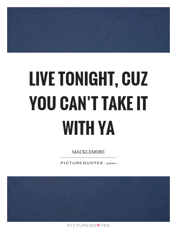 Live tonight, cuz you can't take it with ya Picture Quote #1