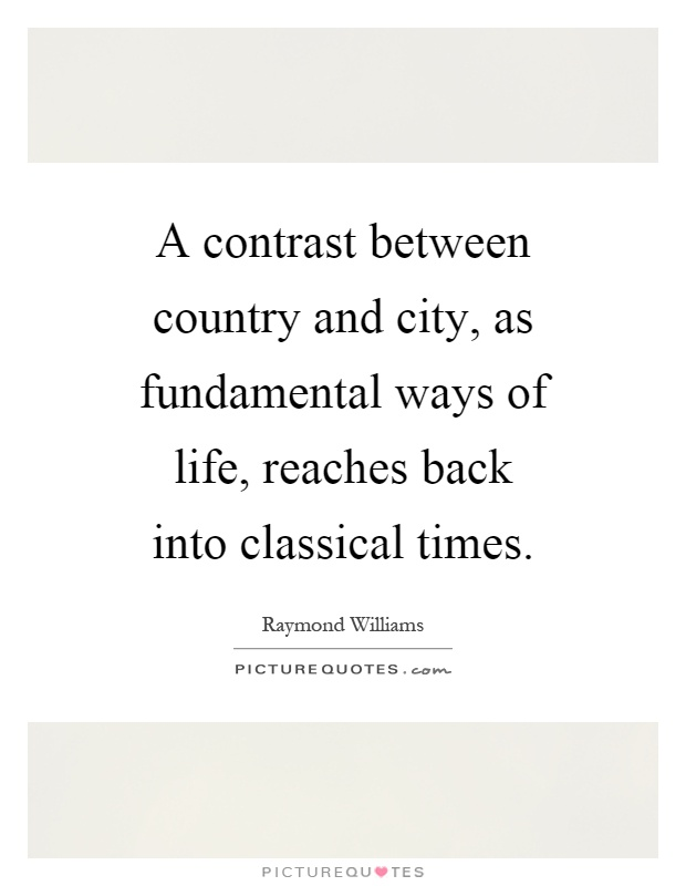 A contrast between country and city, as fundamental ways of life, reaches back into classical times Picture Quote #1