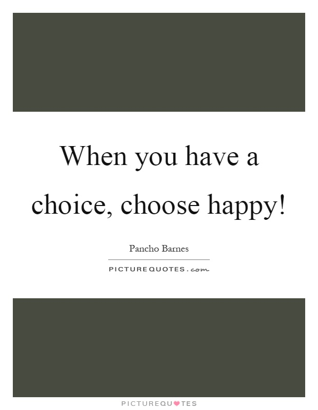 When you have a choice, choose happy! Picture Quote #1