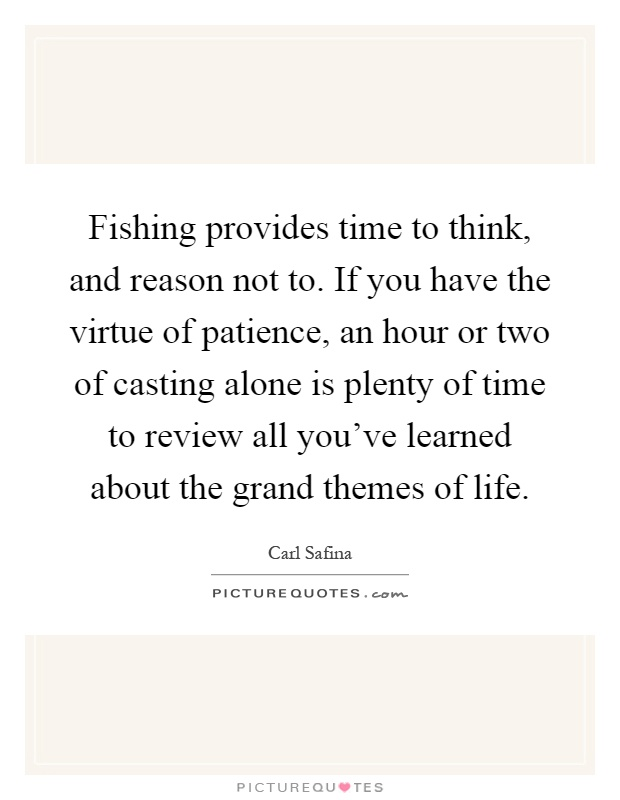 Fishing provides time to think, and reason not to. If you have the virtue of patience, an hour or two of casting alone is plenty of time to review all you've learned about the grand themes of life Picture Quote #1
