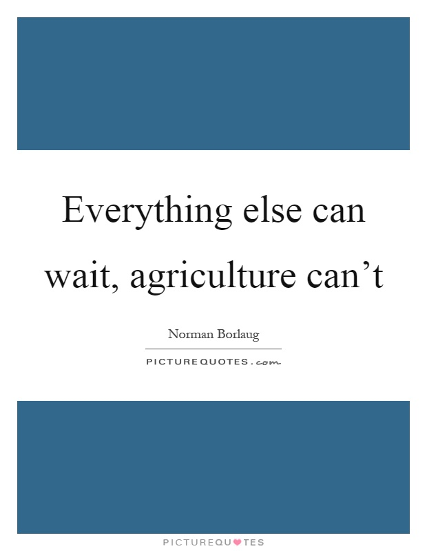 Everything else can wait, agriculture can't Picture Quote #1