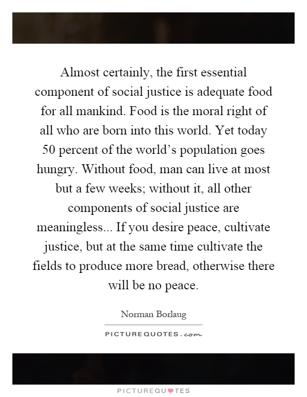 Almost certainly, the first essential component of social justice is adequate food for all mankind. Food is the moral right of all who are born into this world. Yet today 50 percent of the world's population goes hungry. Without food, man can live at most but a few weeks; without it, all other components of social justice are meaningless... If you desire peace, cultivate justice, but at the same time cultivate the fields to produce more bread, otherwise there will be no peace Picture Quote #1
