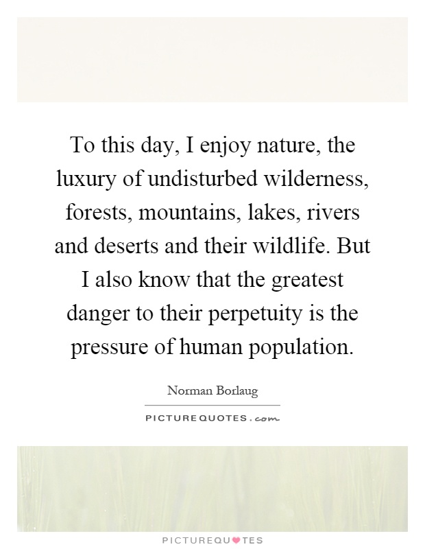 To this day, I enjoy nature, the luxury of undisturbed wilderness, forests, mountains, lakes, rivers and deserts and their wildlife. But I also know that the greatest danger to their perpetuity is the pressure of human population Picture Quote #1