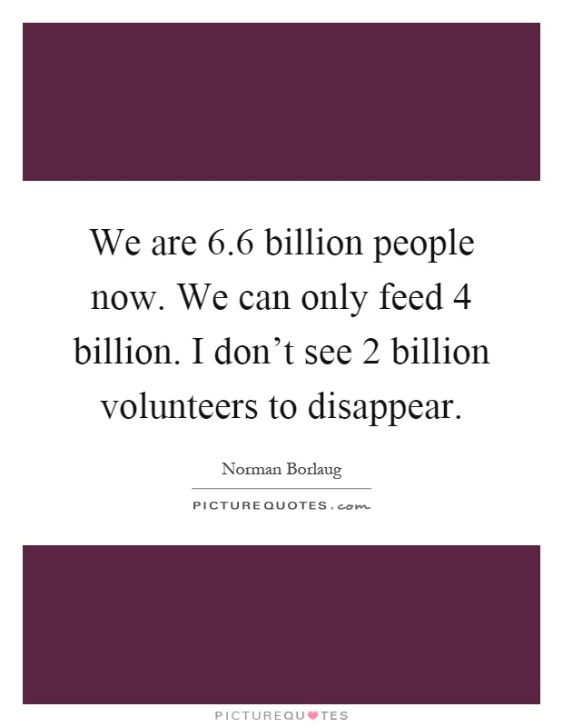 We are 6.6 billion people now. We can only feed 4 billion. I don't see 2 billion volunteers to disappear Picture Quote #1