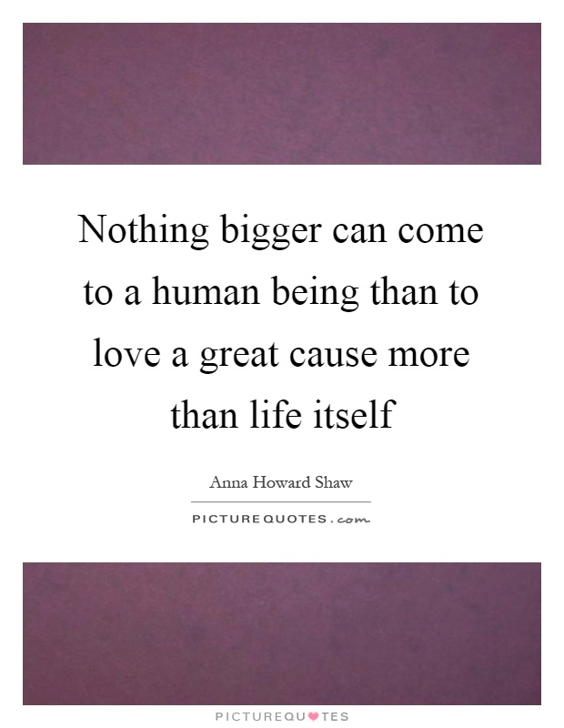 Nothing bigger can come to a human being than to love a great cause more than life itself Picture Quote #1
