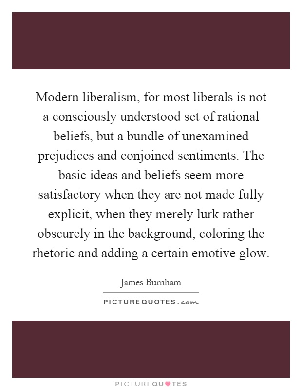 Modern liberalism, for most liberals is not a consciously understood set of rational beliefs, but a bundle of unexamined prejudices and conjoined sentiments. The basic ideas and beliefs seem more satisfactory when they are not made fully explicit, when they merely lurk rather obscurely in the background, coloring the rhetoric and adding a certain emotive glow Picture Quote #1