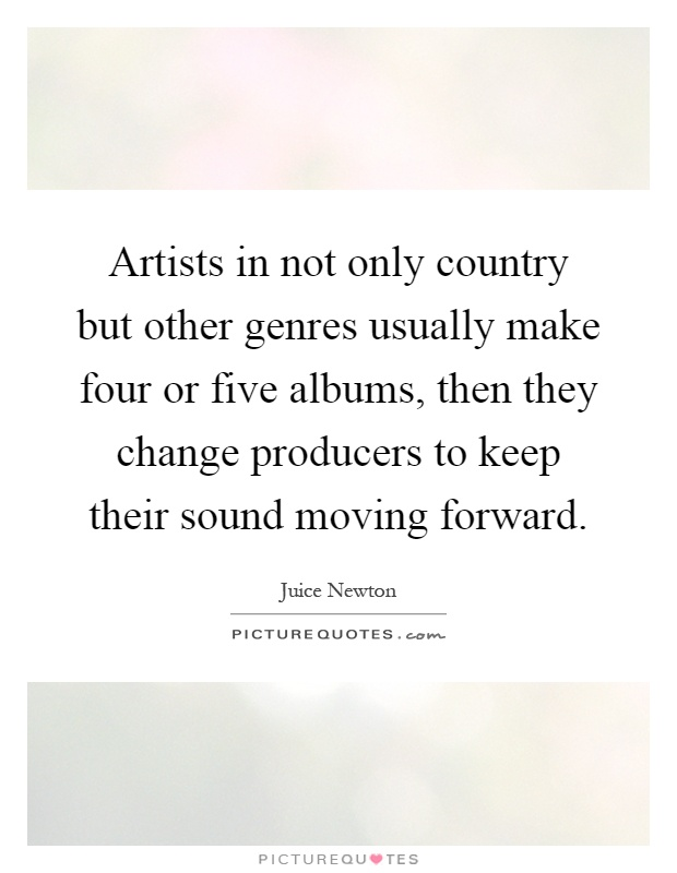 Artists in not only country but other genres usually make four or five albums, then they change producers to keep their sound moving forward Picture Quote #1