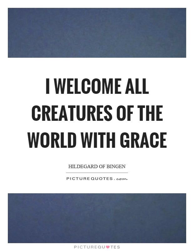 I welcome all creatures of the world with grace Picture Quote #1