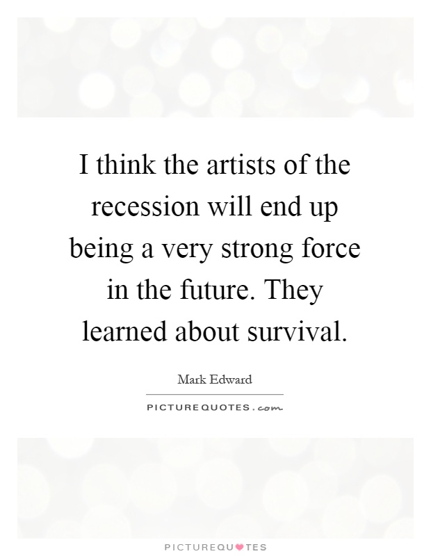 I think the artists of the recession will end up being a very strong force in the future. They learned about survival Picture Quote #1