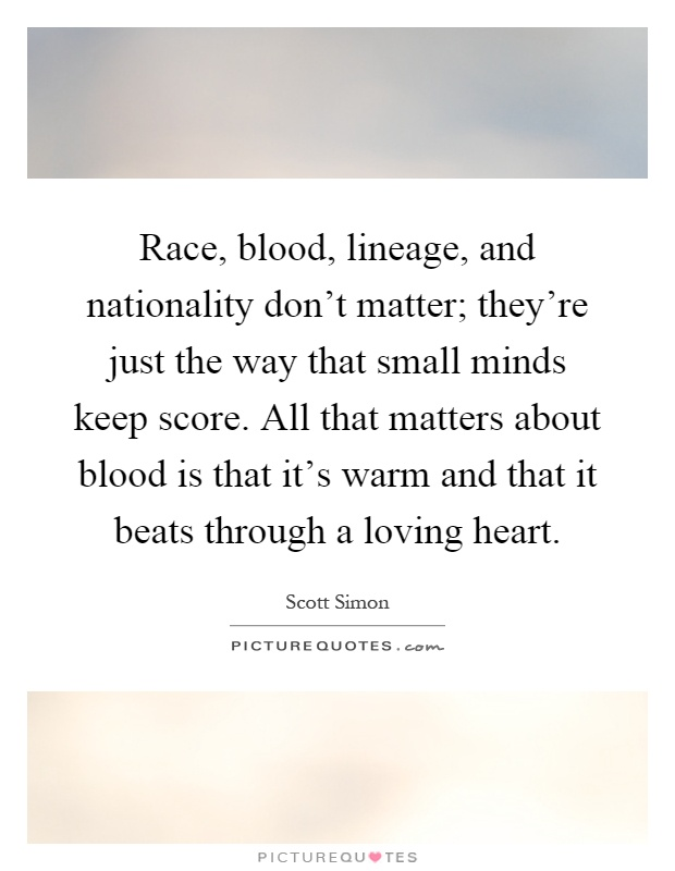 Race, blood, lineage, and nationality don't matter; they're just the way that small minds keep score. All that matters about blood is that it's warm and that it beats through a loving heart Picture Quote #1