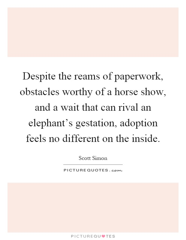 Despite the reams of paperwork, obstacles worthy of a horse show, and a wait that can rival an elephant's gestation, adoption feels no different on the inside Picture Quote #1