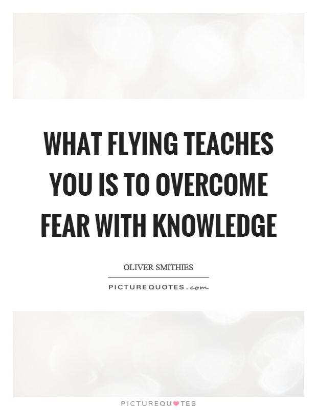 What flying teaches you is to overcome fear with knowledge Picture Quote #1