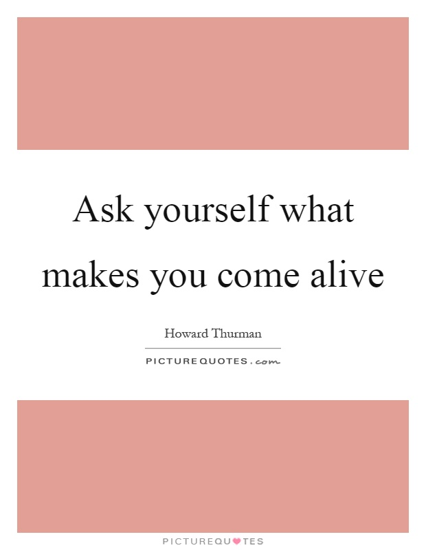 Ask yourself what makes you come alive Picture Quote #1