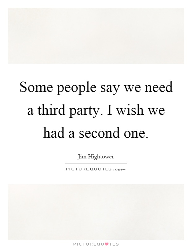 Some people say we need a third party. I wish we had a second one Picture Quote #1