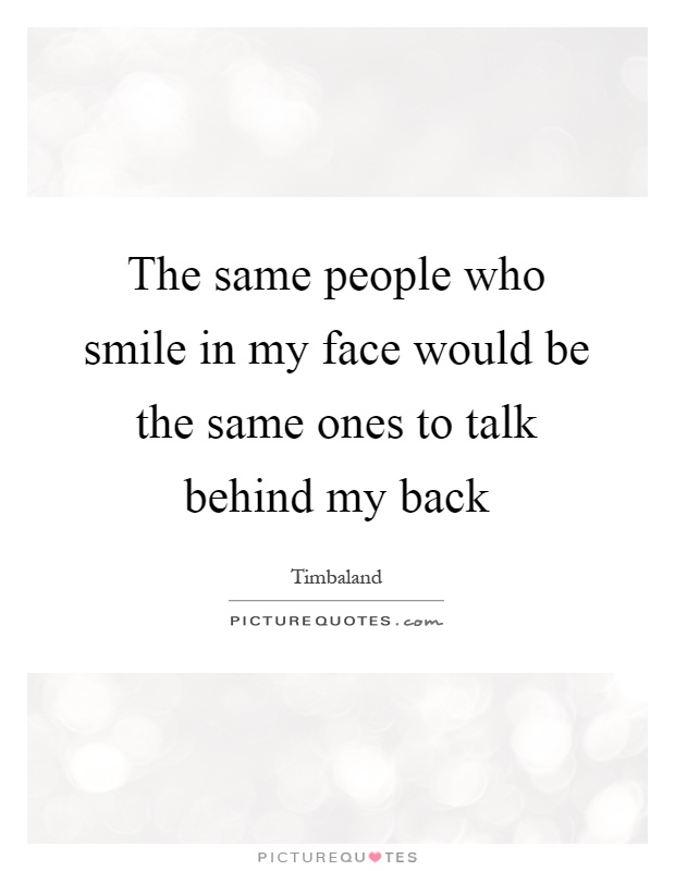The same people who smile in my face would be the same ones to talk behind my back Picture Quote #1