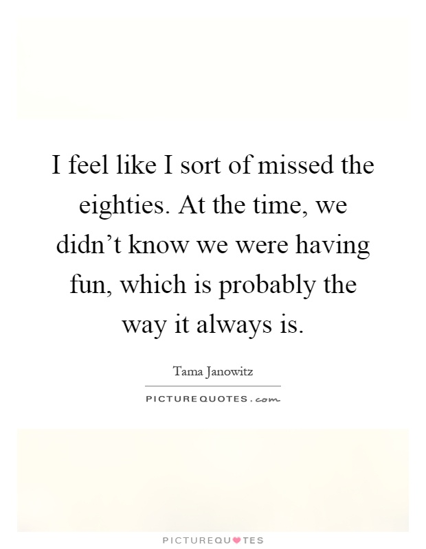 I feel like I sort of missed the eighties. At the time, we didn't know we were having fun, which is probably the way it always is Picture Quote #1