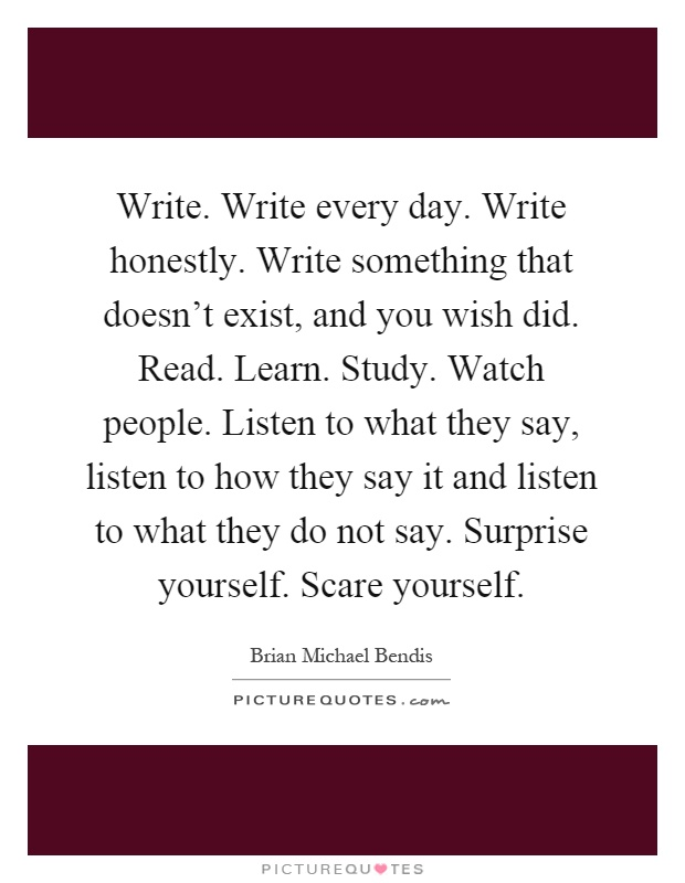 Write. Write every day. Write honestly. Write something that doesn't exist, and you wish did. Read. Learn. Study. Watch people. Listen to what they say, listen to how they say it and listen to what they do not say. Surprise yourself. Scare yourself Picture Quote #1