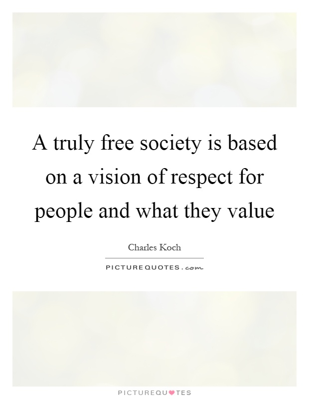A truly free society is based on a vision of respect for people and what they value Picture Quote #1