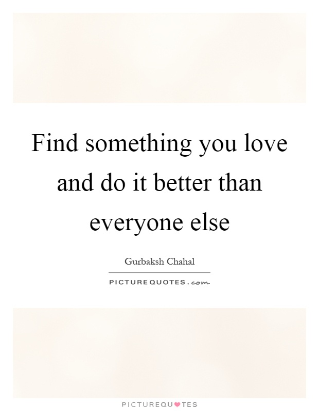 Find something you love and do it better than everyone else Picture Quote #1