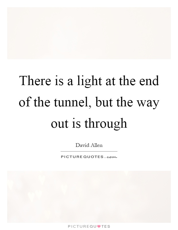 There is a light at the end of the tunnel, but the way out is through Picture Quote #1