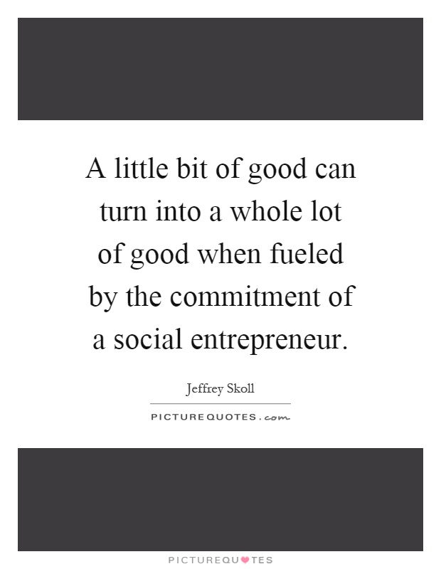 A little bit of good can turn into a whole lot of good when fueled by the commitment of a social entrepreneur Picture Quote #1