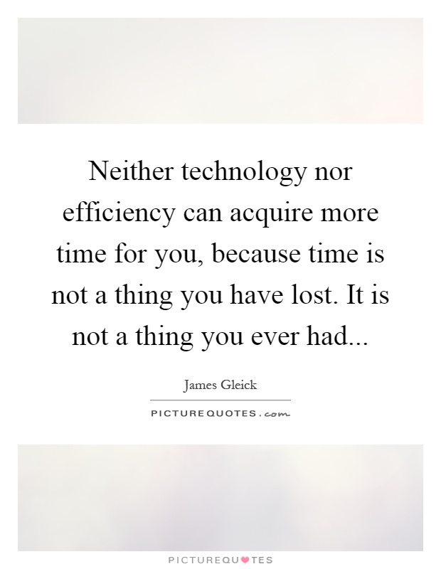Neither technology nor efficiency can acquire more time for you, because time is not a thing you have lost. It is not a thing you ever had Picture Quote #1