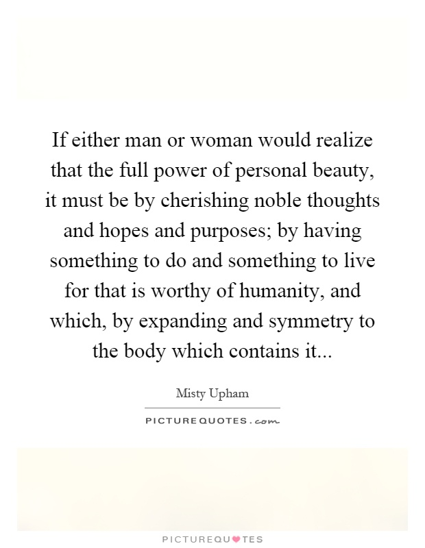 If either man or woman would realize that the full power of personal beauty, it must be by cherishing noble thoughts and hopes and purposes; by having something to do and something to live for that is worthy of humanity, and which, by expanding and symmetry to the body which contains it Picture Quote #1