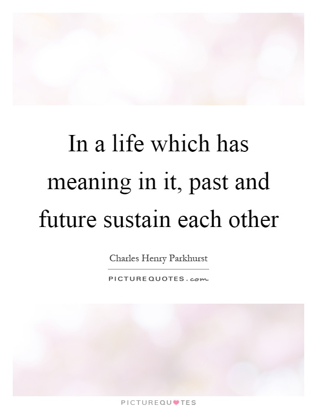 In A Life Which Has Meaning In It, Past And Future Sustain