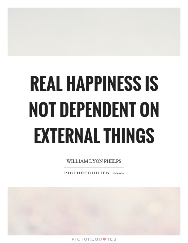Real happiness is not dependent on external things Picture Quote #1