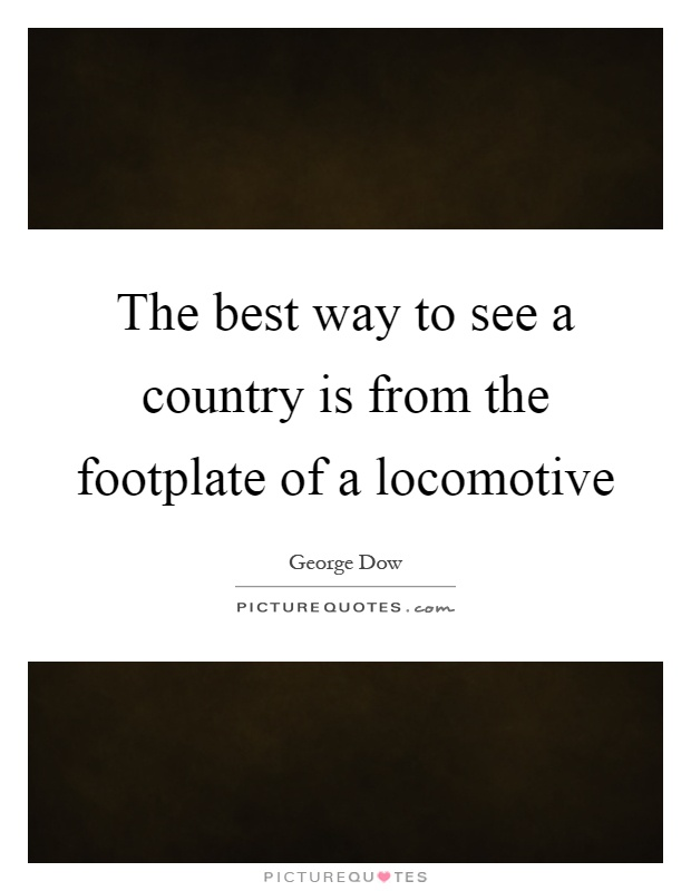 The best way to see a country is from the footplate of a locomotive Picture Quote #1