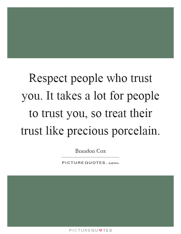 Respect people who trust you. It takes a lot for people to trust you, so treat their trust like precious porcelain Picture Quote #1