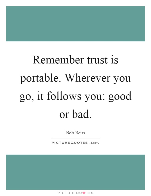 Remember trust is portable. Wherever you go, it follows you: good or bad Picture Quote #1