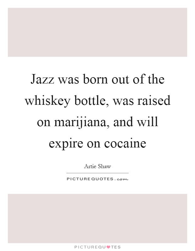 Jazz was born out of the whiskey bottle, was raised on marijiana, and will expire on cocaine Picture Quote #1